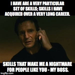 Liam Neeson Taken Meme | I HAVE ARE A VERY PARTICULAR SET OF SKILLS; SKILLS I HAVE ACQUIRED OVER A VERY LONG CAREER. SKILLS THAT MAKE ME A NIGHTMARE FOR PEOPLE LIKE  | image tagged in memes,liam neeson taken | made w/ Imgflip meme maker