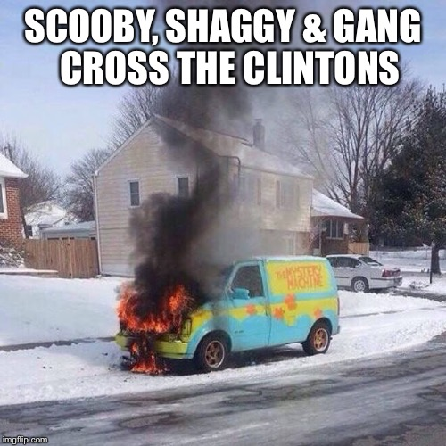 SCOOBY, SHAGGY & GANG  CROSS THE CLINTONS | image tagged in scooby,shaggy,clintons,burning mystery machine | made w/ Imgflip meme maker