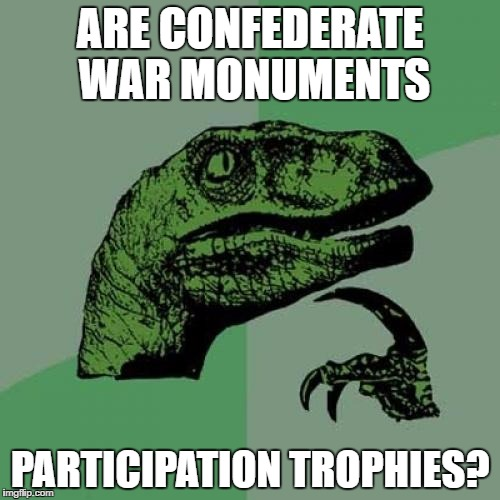 Philosoraptor Meme | ARE CONFEDERATE WAR MONUMENTS PARTICIPATION TROPHIES? | image tagged in memes,philosoraptor | made w/ Imgflip meme maker