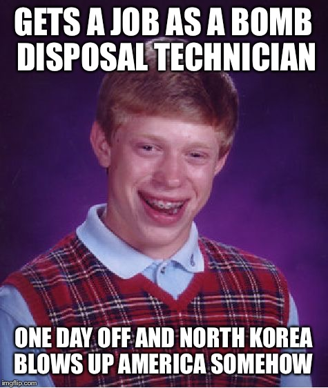Bad Luck Brian Meme | GETS A JOB AS A BOMB DISPOSAL TECHNICIAN ONE DAY OFF AND NORTH KOREA BLOWS UP AMERICA SOMEHOW | image tagged in memes,bad luck brian | made w/ Imgflip meme maker