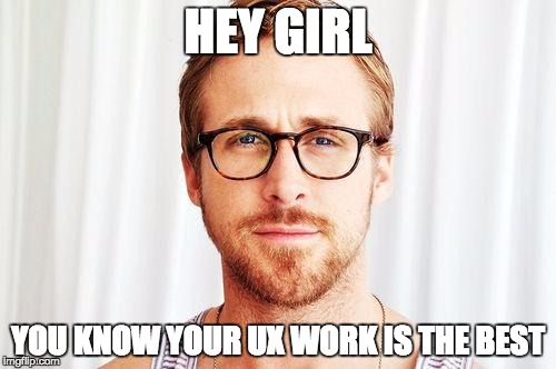 Intellectual Ryan Gosling |  HEY GIRL; YOU KNOW YOUR UX WORK IS THE BEST | image tagged in intellectual ryan gosling | made w/ Imgflip meme maker