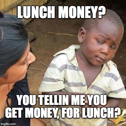how lucky we were to have our lunch money stolen | LUNCH MONEY? YOU TELLIN ME YOU GET MONEY, FOR LUNCH? | image tagged in memes,third world skeptical kid,lunch,money | made w/ Imgflip meme maker