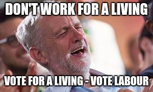 Corbyn vote labour | DON'T WORK FOR A LIVING VOTE FOR A LIVING - VOTE LABOUR | image tagged in politics | made w/ Imgflip meme maker