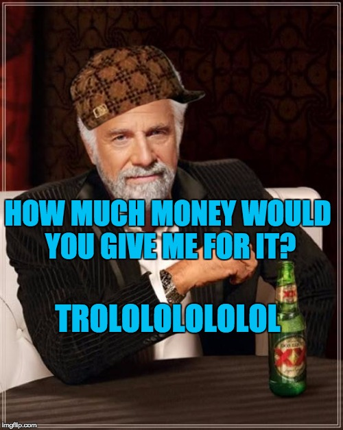 The Most Interesting Man In The World Meme | TROLOLOLOLOLOL HOW MUCH MONEY WOULD YOU GIVE ME FOR IT? | image tagged in memes,the most interesting man in the world,scumbag | made w/ Imgflip meme maker