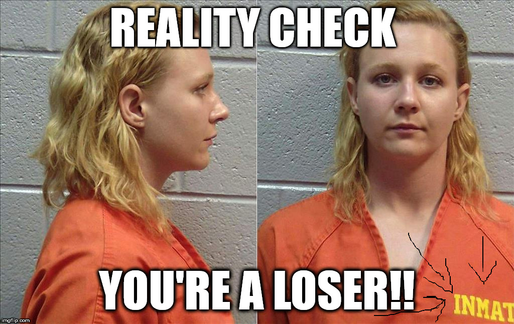 REality Check | REALITY CHECK YOU'RE A LOSER!! | image tagged in reality winner,reality check,sore loser,biggest loser,leftists,liberals | made w/ Imgflip meme maker