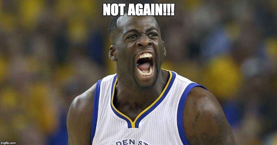 NOT AGAIN!!! | image tagged in draymond green screaming | made w/ Imgflip meme maker