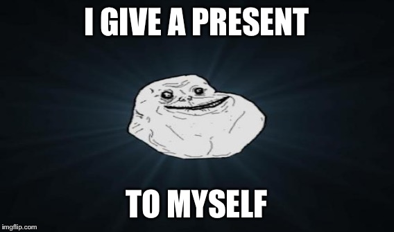 I GIVE A PRESENT TO MYSELF | made w/ Imgflip meme maker