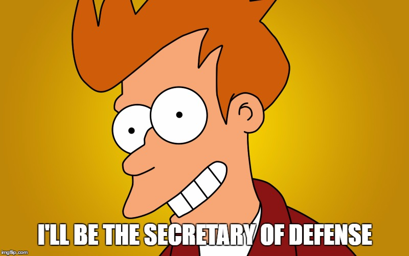 I'LL BE THE SECRETARY OF DEFENSE | made w/ Imgflip meme maker