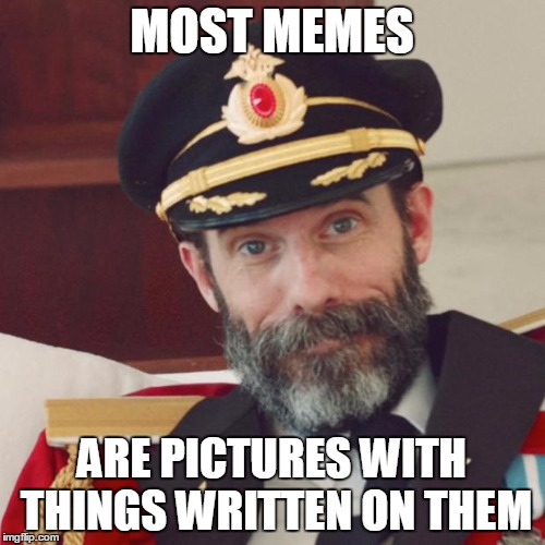 MOST MEMES ARE PICTURES WITH THINGS WRITTEN ON THEM | made w/ Imgflip meme maker