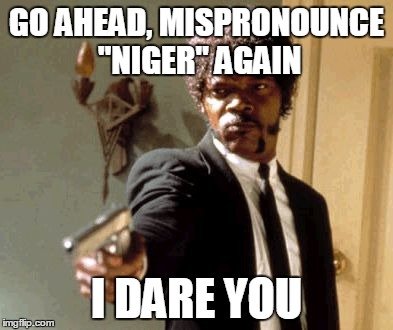 "Say That Again I Dare You Meme | GO AHEAD, MISPRONOUNCE ""NIGER"" AGAIN I DARE YOU 
