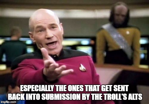 Picard Wtf Meme | ESPECIALLY THE ONES THAT GET SENT BACK INTO SUBMISSION BY THE TROLL'S ALTS | image tagged in memes,picard wtf | made w/ Imgflip meme maker
