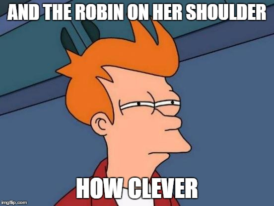 Futurama Fry Meme | AND THE ROBIN ON HER SHOULDER HOW CLEVER | image tagged in memes,futurama fry | made w/ Imgflip meme maker