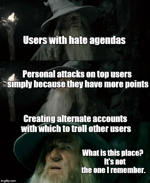 Things are getting weird around here lately. | Users with hate agendas Personal attacks on top users simply because they have more points What is this place?   It's not the one I remember | image tagged in memes,confused gandalf | made w/ Imgflip meme maker