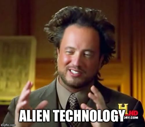 Ancient Aliens Meme | ALIEN TECHNOLOGY | image tagged in memes,ancient aliens | made w/ Imgflip meme maker