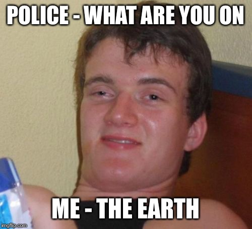 10 Guy Meme | POLICE - WHAT ARE YOU ON ME - THE EARTH | image tagged in memes,10 guy | made w/ Imgflip meme maker