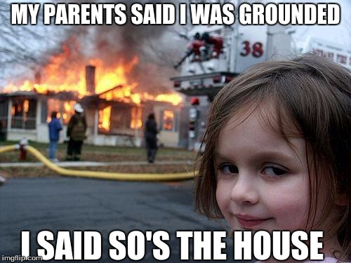 Disaster Girl Meme | MY PARENTS SAID I WAS GROUNDED I SAID SO'S THE HOUSE | image tagged in memes,disaster girl | made w/ Imgflip meme maker