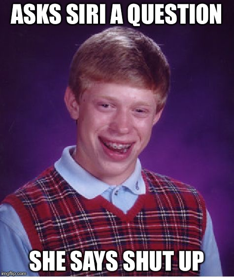 Bad Luck Brian Meme | ASKS SIRI A QUESTION SHE SAYS SHUT UP | image tagged in memes,bad luck brian | made w/ Imgflip meme maker