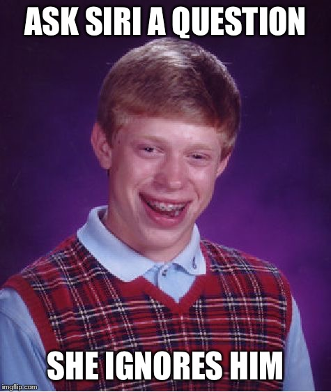 Bad Luck Brian Meme | ASK SIRI A QUESTION SHE IGNORES HIM | image tagged in memes,bad luck brian | made w/ Imgflip meme maker
