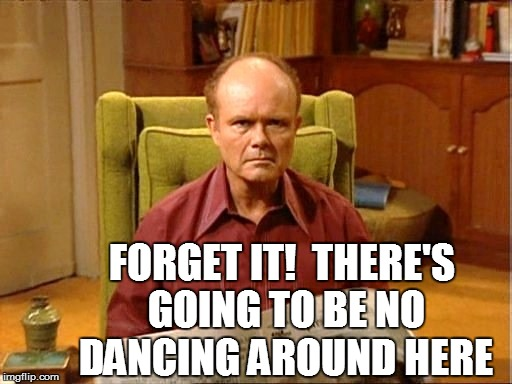 FORGET IT!  THERE'S GOING TO BE NO DANCING AROUND HERE | made w/ Imgflip meme maker