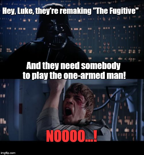 "Star Wars No Meme | Hey, Luke, they're remaking ""The Fugitive"" NOOOO...! And they need somebody to play the one-armed man! 