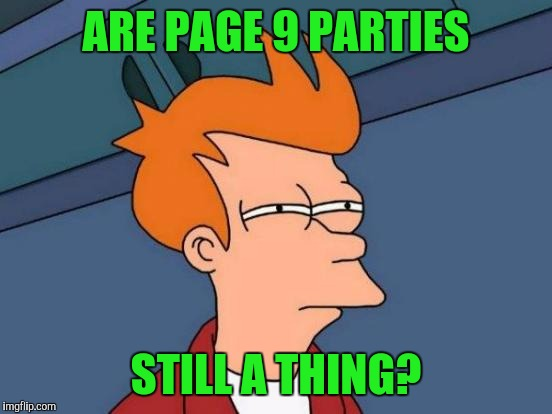 I remember reading about it when i first started but not recently | ARE PAGE 9 PARTIES STILL A THING? | image tagged in memes,futurama fry,page 9 party | made w/ Imgflip meme maker