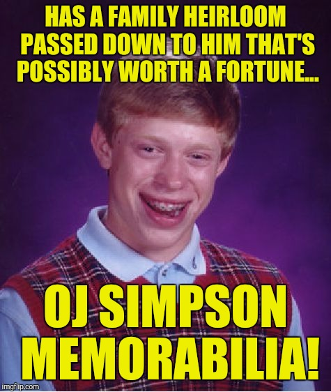 Bad Luck Brian Meme | HAS A FAMILY HEIRLOOM PASSED DOWN TO HIM THAT'S POSSIBLY WORTH A FORTUNE... OJ SIMPSON MEMORABILIA! | image tagged in memes,bad luck brian | made w/ Imgflip meme maker