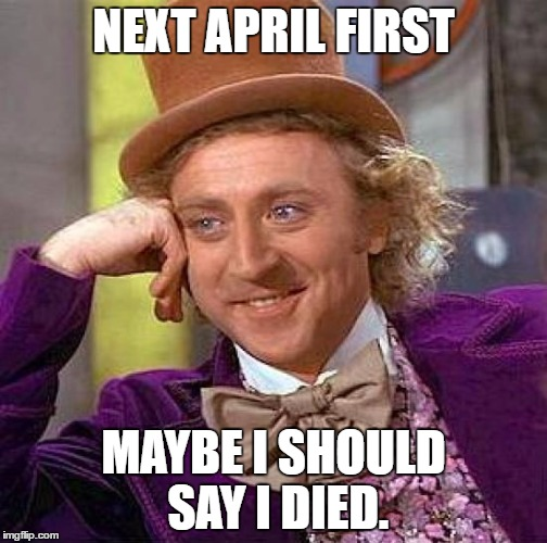Just kidding. I'm dead right now. | NEXT APRIL FIRST MAYBE I SHOULD SAY I DIED. | image tagged in memes,creepy condescending wonka,funny | made w/ Imgflip meme maker
