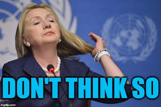 Hillary | DON'T THINK SO | image tagged in hillary | made w/ Imgflip meme maker