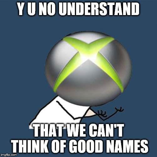 Y U NO UNDERSTAND THAT WE CAN'T THINK OF GOOD NAMES | made w/ Imgflip meme maker