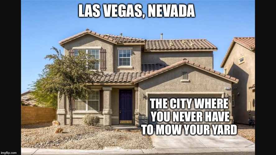 House in Las Vegas, Nevada  | LAS VEGAS, NEVADA THE CITY WHERE YOU NEVER HAVE TO MOW YOUR YARD | image tagged in las vegas,house,mowing | made w/ Imgflip meme maker