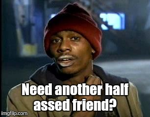 Y'all Got Any More Of That Meme | Need another half assed friend? | image tagged in memes,yall got any more of | made w/ Imgflip meme maker