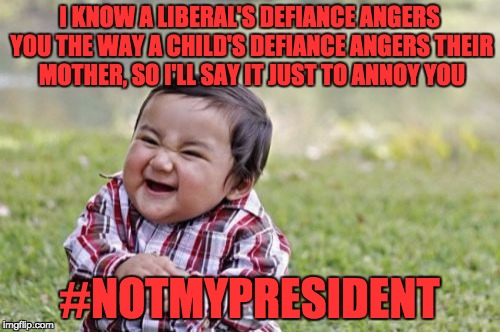 Evil Toddler Meme | I KNOW A LIBERAL'S DEFIANCE ANGERS YOU THE WAY A CHILD'S DEFIANCE ANGERS THEIR MOTHER, SO I'LL SAY IT JUST TO ANNOY YOU #NOTMYPRESIDENT | image tagged in memes,evil toddler | made w/ Imgflip meme maker