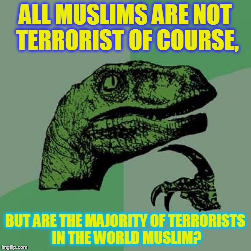 Philosoraptor Meme | ALL MUSLIMS ARE NOT TERRORIST OF COURSE, BUT ARE THE MAJORITY OF TERRORISTS IN THE WORLD MUSLIM? | image tagged in memes,philosoraptor | made w/ Imgflip meme maker