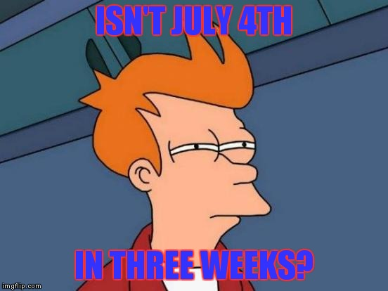 Futurama Fry Meme | ISN'T JULY 4TH IN THREE WEEKS? | image tagged in memes,futurama fry | made w/ Imgflip meme maker