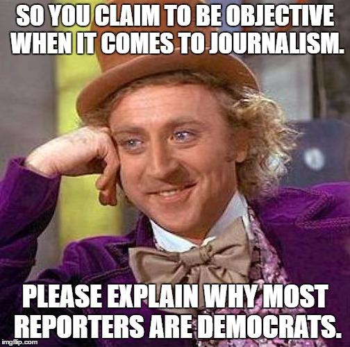 Creepy Condescending Wonka Meme | SO YOU CLAIM TO BE OBJECTIVE WHEN IT COMES TO JOURNALISM. PLEASE EXPLAIN WHY MOST REPORTERS ARE DEMOCRATS. | image tagged in memes,creepy condescending wonka | made w/ Imgflip meme maker