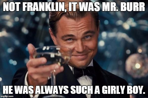 Leonardo Dicaprio Cheers Meme | NOT FRANKLIN, IT WAS MR. BURR HE WAS ALWAYS SUCH A GIRLY BOY. | image tagged in memes,leonardo dicaprio cheers | made w/ Imgflip meme maker