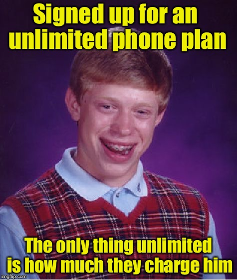 Bad Luck Brian Meme | Signed up for an unlimited phone plan The only thing unlimited is how much they charge him | image tagged in memes,bad luck brian | made w/ Imgflip meme maker