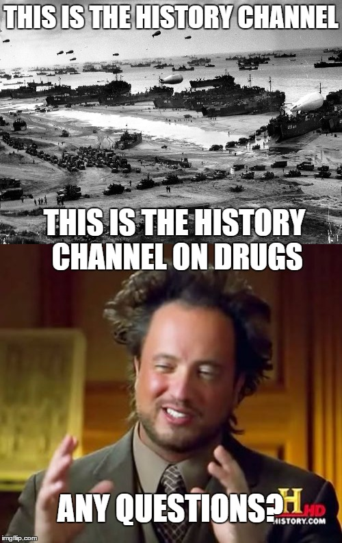 history channel on drugs | THIS IS THE HISTORY CHANNEL THIS IS THE HISTORY CHANNEL ON DRUGS ANY QUESTIONS? | image tagged in ancient aliens guy | made w/ Imgflip meme maker