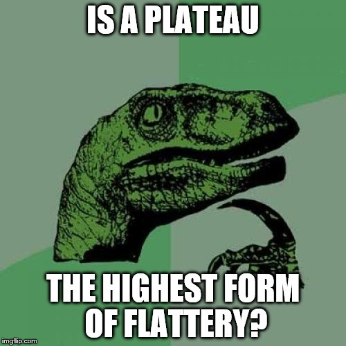 Philosoraptor Meme | IS A PLATEAU THE HIGHEST FORM OF FLATTERY? | image tagged in memes,philosoraptor,plateau,corny joke,flattery | made w/ Imgflip meme maker