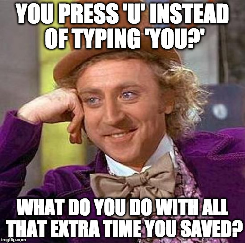 Do u do it 2? | YOU PRESS 'U' INSTEAD OF TYPING 'YOU?' WHAT DO YOU DO WITH ALL THAT EXTRA TIME YOU SAVED? | image tagged in memes,creepy condescending wonka,you,u,you're,iwanttobebacon | made w/ Imgflip meme maker