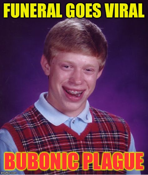 Bad Luck Brian Meme | FUNERAL GOES VIRAL BUBONIC PLAGUE | image tagged in memes,bad luck brian | made w/ Imgflip meme maker