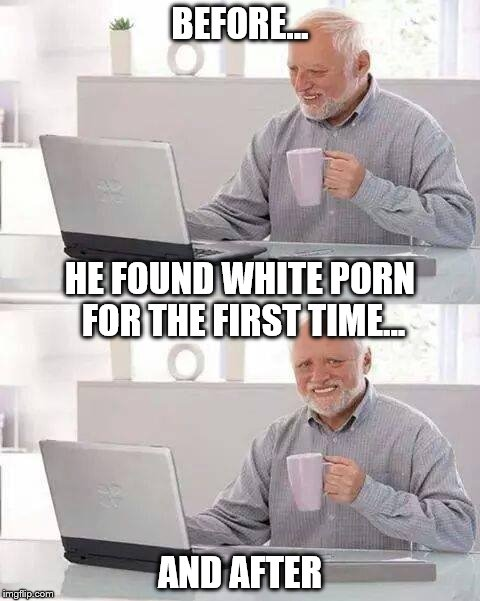 Elderly and technology  | BEFORE... AND AFTER HE FOUND WHITE PORN FOR THE FIRST TIME... | image tagged in memes,hide the pain harold | made w/ Imgflip meme maker