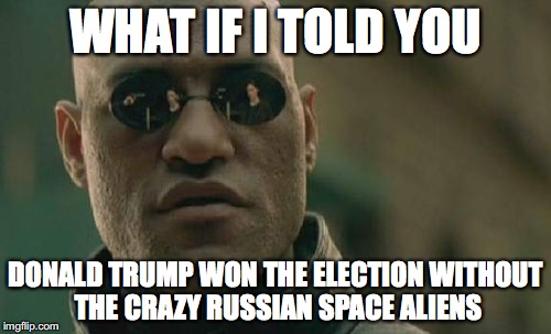 Matrix Morpheus Meme | WHAT IF I TOLD YOU DONALD TRUMP WON THE ELECTION WITHOUT THE CRAZY RUSSIAN SPACE ALIENS | image tagged in memes,matrix morpheus | made w/ Imgflip meme maker