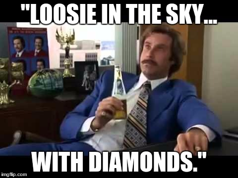 "Well That Escalated Quickly |  ""LOOSIE IN THE SKY... WITH DIAMONDS."" 