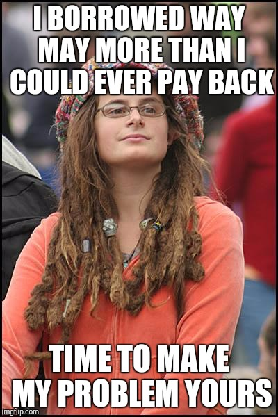 College Liberal Meme | I BORROWED WAY MAY MORE THAN I COULD EVER PAY BACK TIME TO MAKE MY PROBLEM YOURS | image tagged in memes,college liberal | made w/ Imgflip meme maker