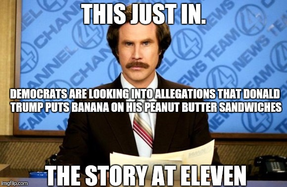 This just in | THIS JUST IN. THE STORY AT ELEVEN DEMOCRATS ARE LOOKING INTO ALLEGATIONS THAT DONALD TRUMP PUTS BANANA ON HIS PEANUT BUTTER SANDWICHES | image tagged in this just in | made w/ Imgflip meme maker