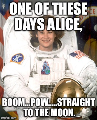 Irony | ONE OF THESE DAYS ALICE, BOOM...POW.....STRAIGHT TO THE MOON. | image tagged in funny | made w/ Imgflip meme maker