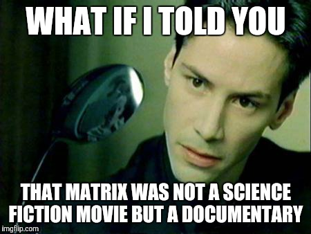 WHAT IF I TOLD YOU; THAT MATRIX WAS NOT A SCIENCE FICTION MOVIE BUT A DOCUMENTARY | image tagged in neo spoon | made w/ Imgflip meme maker