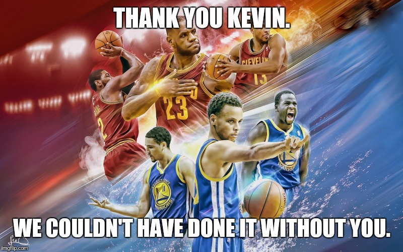 NBA Finals Cavs | THANK YOU KEVIN. WE COULDN'T HAVE DONE IT WITHOUT YOU. | image tagged in nba finals cavs | made w/ Imgflip meme maker