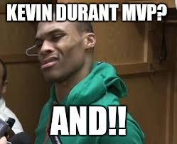 Russell Westbrook | KEVIN DURANT MVP? AND!! | image tagged in russell westbrook | made w/ Imgflip meme maker